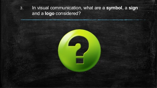 3. In visual communication, what are a symbol, a sign and a logo considered?