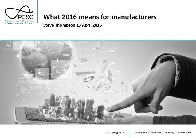 www.pcsg.co.uk excellence | flexibility | integrity | partnership What 2016 means for manufacturers Steve Thompson 13 Apri...