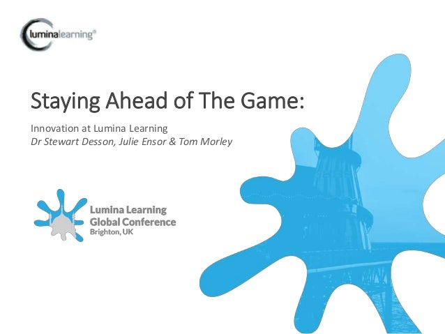 Staying Ahead of The Game: Innovation at Lumina Learning Dr Stewart Desson, Julie Ensor & Tom Morley