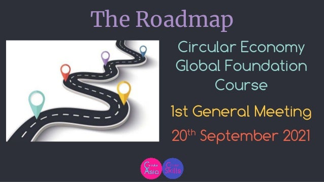 Circular Economy Global Foundation Course 1st General Meeting 20th September 2021 The Roadmap