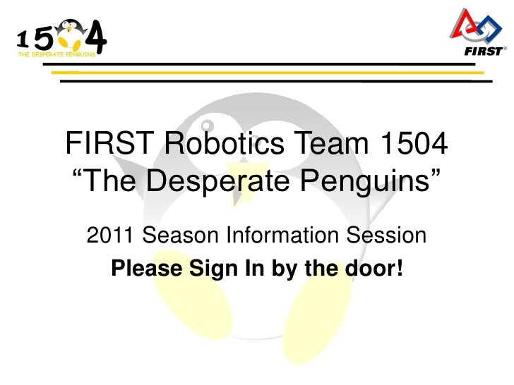 "FIRST Robotics Team 1504 ""The Desperate Penguins""  2011 Season Information Session    Please Sign In by the door!"