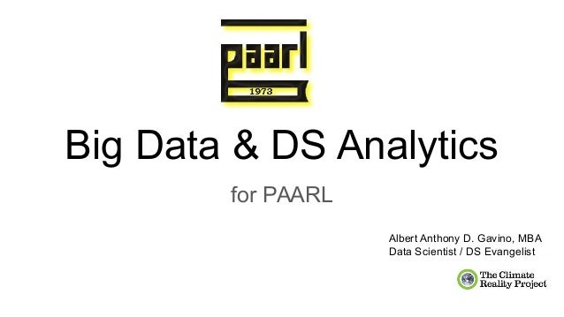 Big Data & DS Analytics for PAARL Albert Anthony D. Gavino, MBA Data Scientist / DS Evangelist