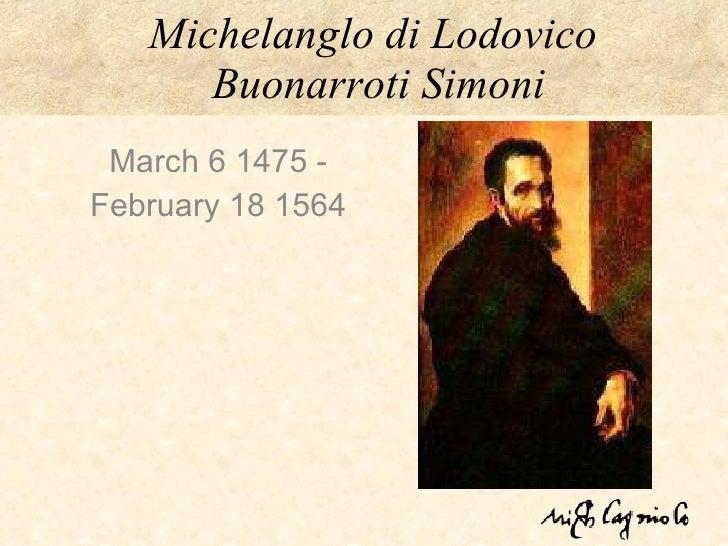 Michelanglo di Lodovico  Buonarroti Simoni March 6 1475 - February 18 1564