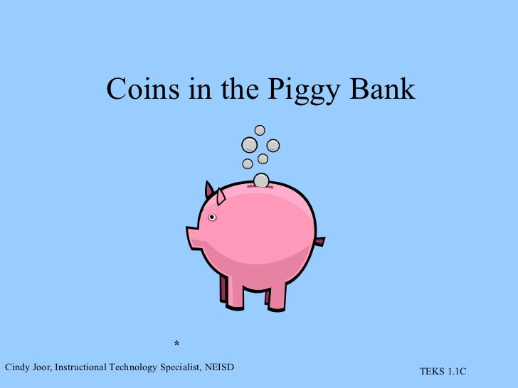 Coins in the Piggy Bank * Cindy Joor, Instructional Technology Specialist, NEISD TEKS 1.1C