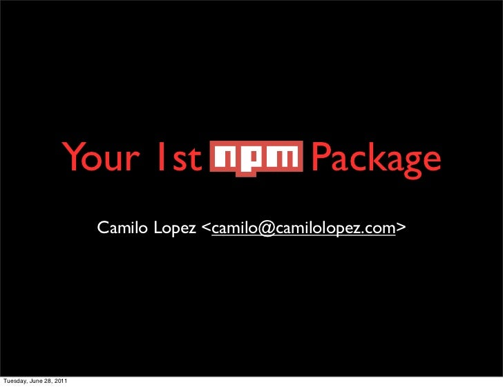 Your 1st NPM Package                         Camilo Lopez <camilo@camilolopez.com>Tuesday, June 28, 2011