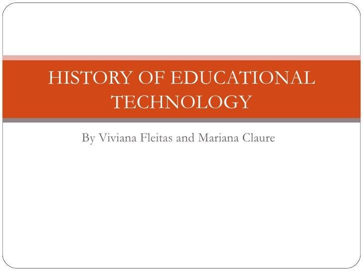 HISTORY OF EDUCATIONAL     TECHNOLOGY  By Viviana Fleitas and Mariana Claure