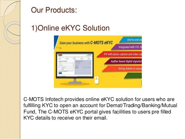Our Products: 1)Online eKYC Solution C-MOTS Infotech provides online eKYC solution for users who are fulfilling KYC to ope...