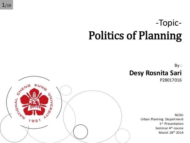 -Topic- Politics of Planning By : Desy Rosnita Sari P28017016 NCKU Urban Planning Department 1st Presentation Seminar 4th ...