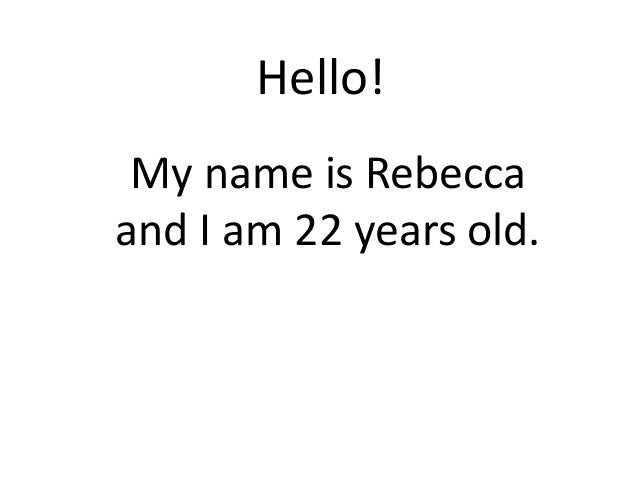 Hello! My name is Rebecca and I am 22 years old.