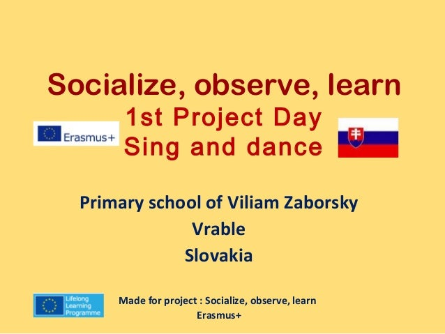 Socialize, observe, learn  1st Project Day  Sing and dance  Primary school of Viliam Zaborsky  Vrable  Slovakia  Made for ...
