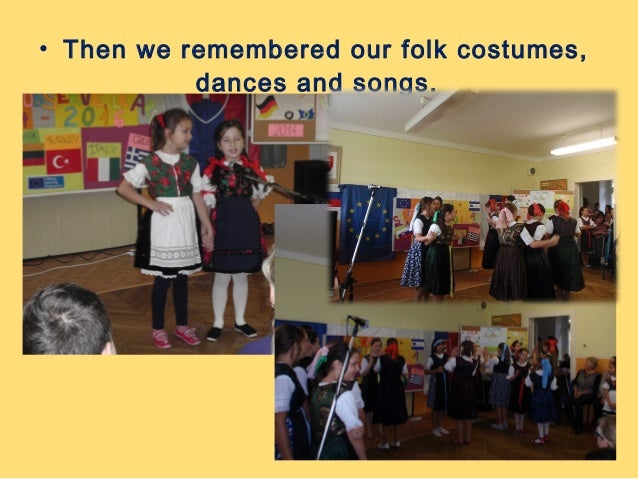 • Then we remembered our folk costumes,  dances and songs.
