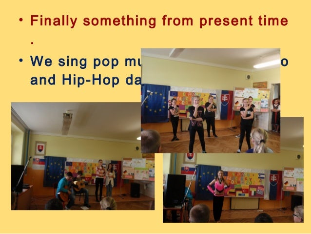 • Finally something from present time  .  • We sing pop music and dance disco  and Hip-Hop dances.