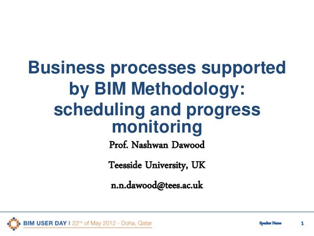 Business processes supported by BIM Methodology: scheduling and progress monitoring Prof. Nashwan Dawood Teesside Universi...