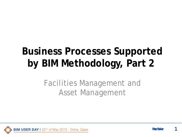 Business Processes Supported by BIM Methodology, Part 2 Facilities Management and Asset Management  Peter Barker  1