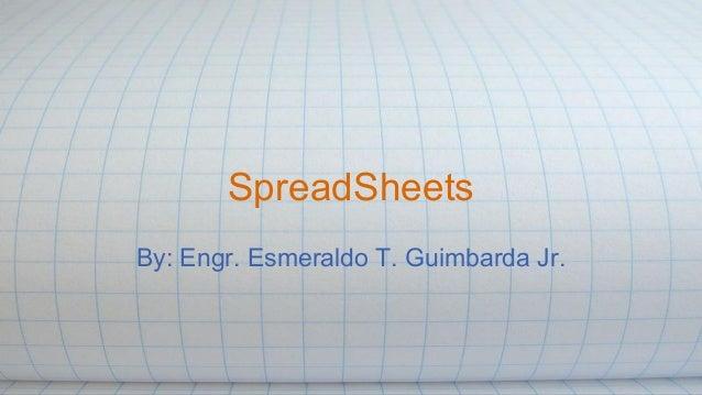 SpreadSheets By: Engr. Esmeraldo T. Guimbarda Jr.