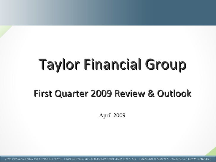 Taylor Financial Group First Quarter 2009 Review & Outlook April  2009 THIS PRESENTATION INCLUDES MATERIAL COPYRIGHTED BY ...