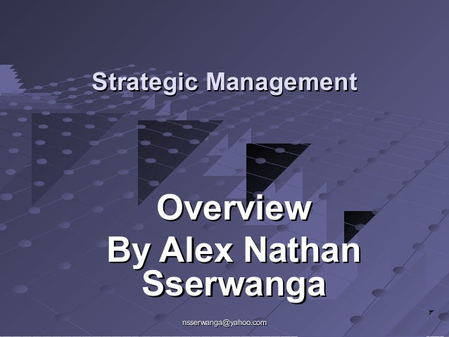 nsserwanga@yahoo.comnsserwanga@yahoo.com Strategic ManagementStrategic Management OverviewOverview By Alex NathanBy Alex N...
