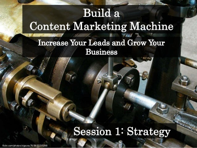 Build a Content Marketing Machine flickr.com/photos/zigazou76/3622235298 Session 1: Strategy Increase Your Leads and Grow ...
