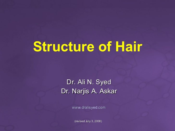 Structure of Hair Dr. Ali N. Syed Dr. Narjis A. Askar www.dralisyed.com (revised July 3, 2008)