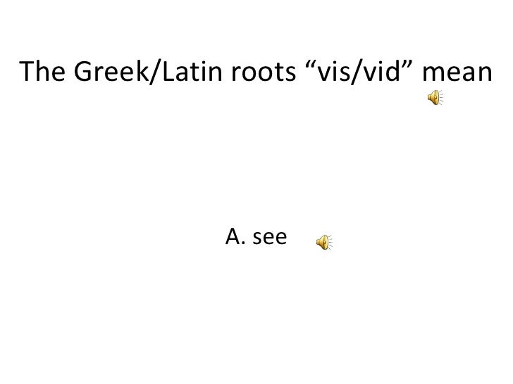 """The Greek/Latin roots """"vis/vid"""" mean<br />A. see<br />"""