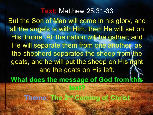 Text; Matthew 25;31-33But the Son of Man will come in his glory, andall the angels is with Him, then He will set on His th...