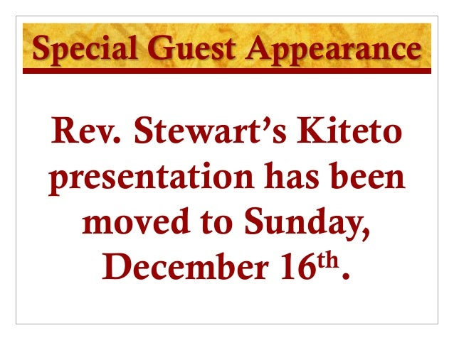 Special Guest Appearance Rev. Stewart's Kiteto presentation has been   moved to Sunday,    December 16  th.