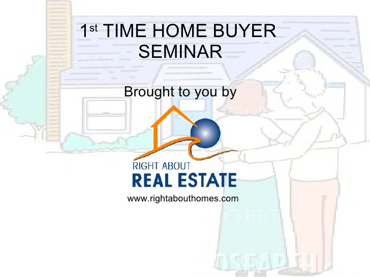 <ul><li>1 st  TIME HOME BUYER  </li></ul><ul><li>SEMINAR </li></ul><ul><li>Brought to you by </li></ul>www.rightabouthomes...