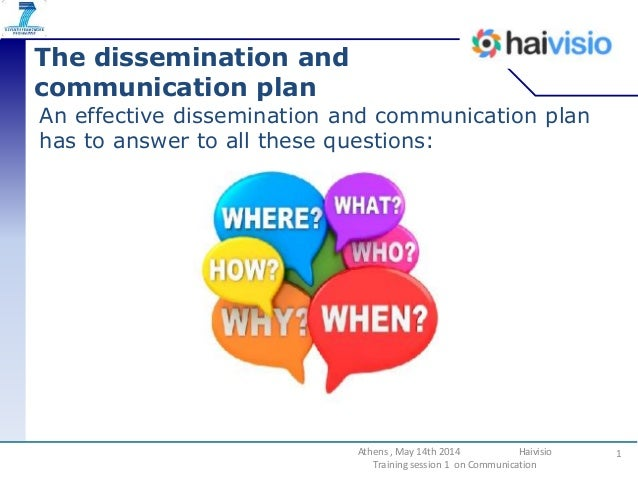 The dissemination and communication plan An effective dissemination and communication plan has to answer to all these ques...