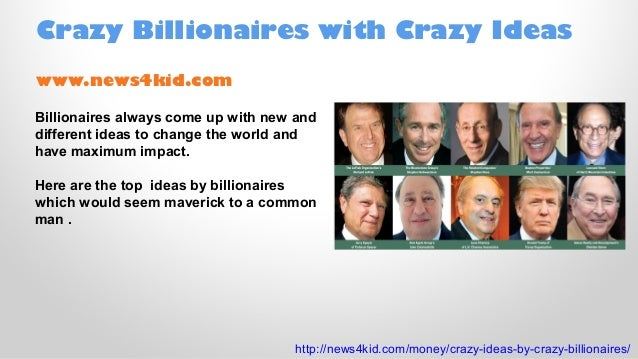 Crazy Billionaires with Crazy Ideas www.news4kid.com Billionaires always come up with new and different ideas to change th...