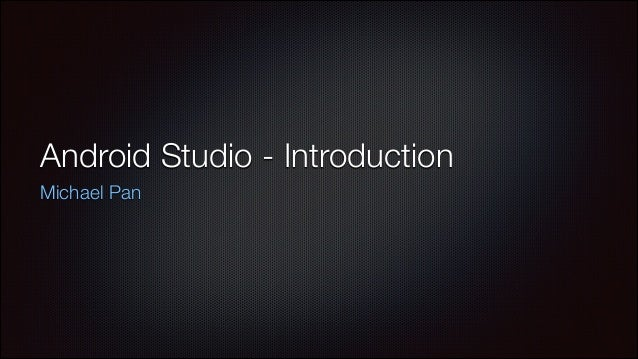 Android Studio - Introduction Michael Pan
