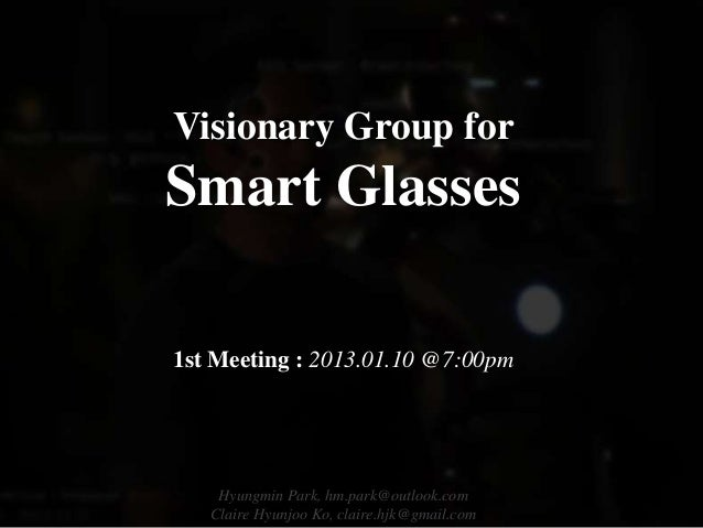 Visionary Group forSmart Glasses1st Meeting : 2013.01.10 @7:00pm    Hyungmin Park, hm.park@outlook.com   Claire Hyunjoo Ko...
