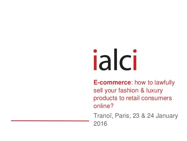 Tranoï, Paris, 23 & 24 January 2016 E-commerce: how to lawfully sell your fashion & luxury products to retail consumers on...
