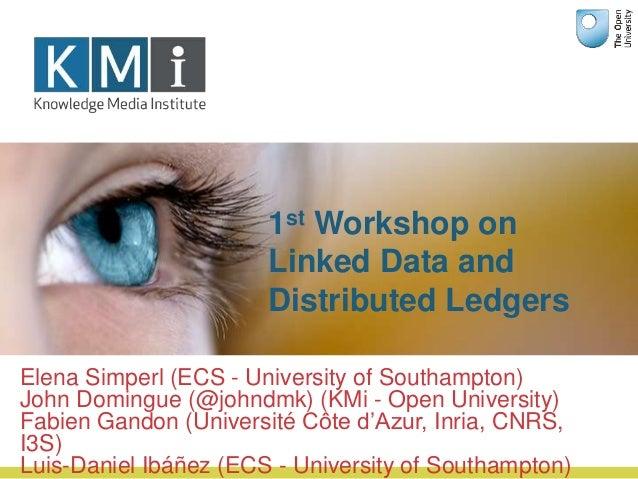 1st Workshop on Linked Data and Distributed Ledgers Elena Simperl (ECS - University of Southampton) John Domingue (@johndm...