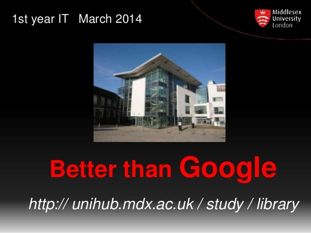 1st year IT March 2014  Better than Google http:// unihub.mdx.ac.uk / study / library