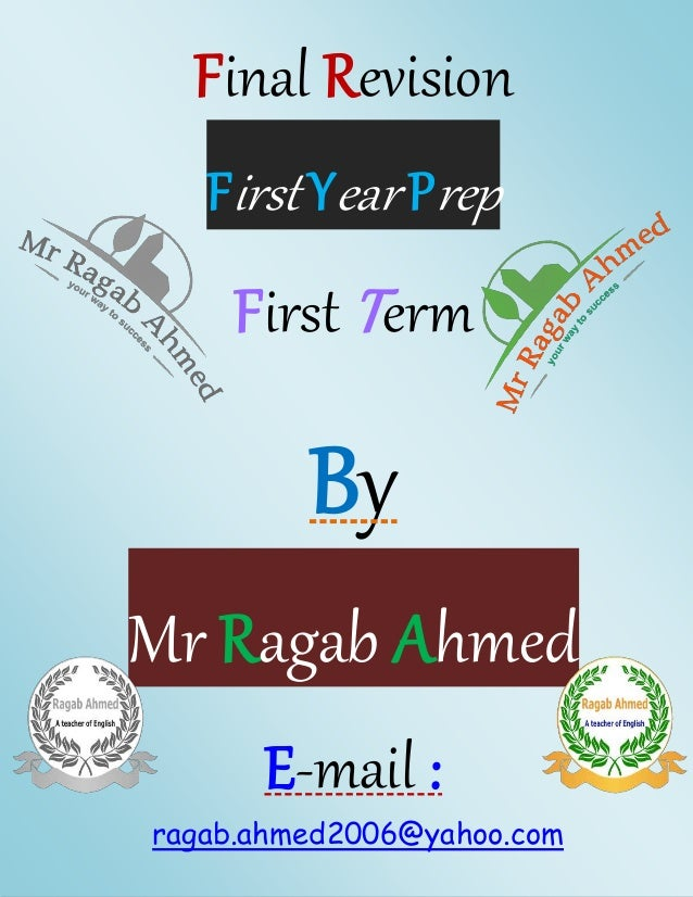 Final Revision  First Year Prep  First T erm  By  Mr Ragab Ahmed  E-mail :  ragab.ahmed2006@yahoo.com  1st Year Prep Final...
