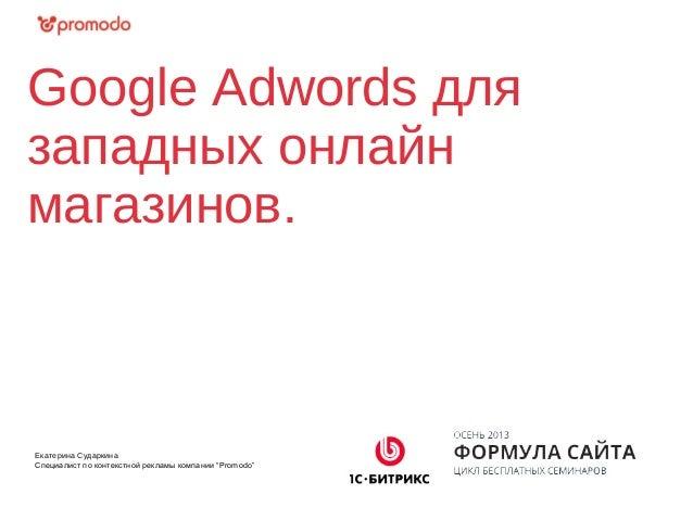 """Google Adwords для западных онлайн магазинов. Екатерина Сударкина Специалист по контекстной рекламы компании """"Promodo"""""""