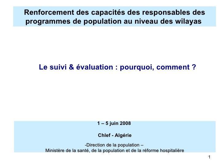Renforcement des capacités des responsables des programmes de population au niveau des wilayas <ul><ul><li>Le suivi & éva...
