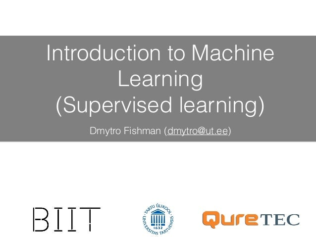 Introduction to Machine Learning (Supervised learning) Dmytro Fishman (dmytro@ut.ee)