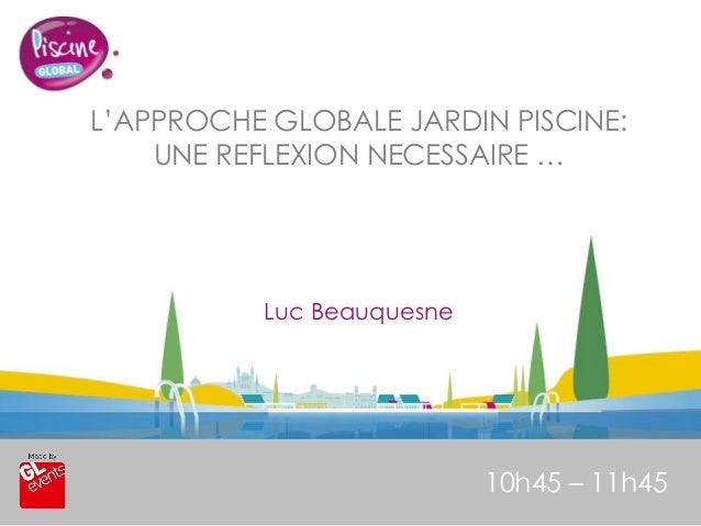 www.piscine-expo.com L'APPROCHE GLOBALE JARDIN PISCINE: UNE REFLEXION NECESSAIRE … 10h45 – 11h45 Luc Beauquesne