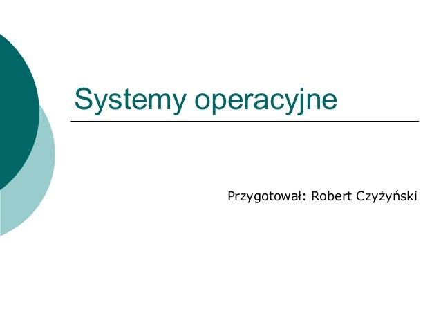 Systemy operacyjnePrzygotował: Robert Czyżyński