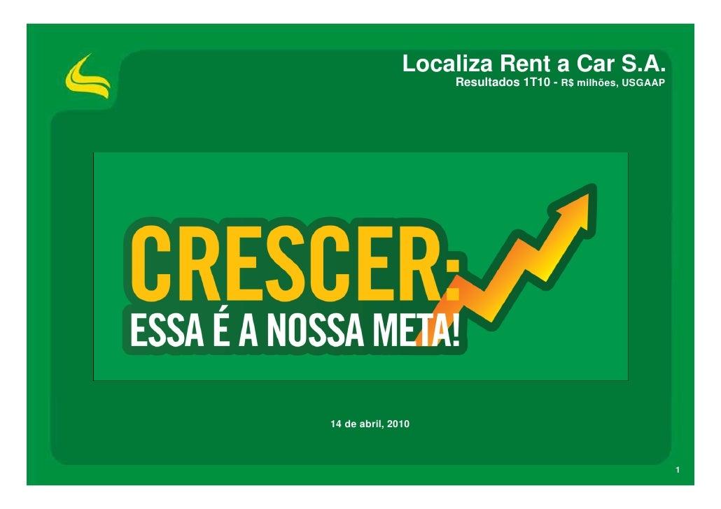 Localiza Rent a Car S.A.                     Resultados 1T10 - R$ milhões, USGAAP     14 de abril, 2010                   ...