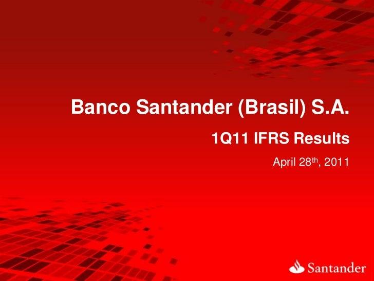 Banco Santander (Brasil) S.A.              1Q11 IFRS Results                     April 28th, 2011