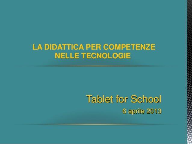 LA DIDATTICA PER COMPETENZE NELLE TECNOLOGIE Tablet for School 6 aprile 2013