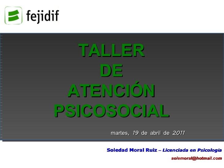 TALLER DE ATENCIÓN PSICOSOCIAL Soledad Moral Ruiz   –  Licenciada en Psicolog í a [email_address] martes, 19 de abril de 2...