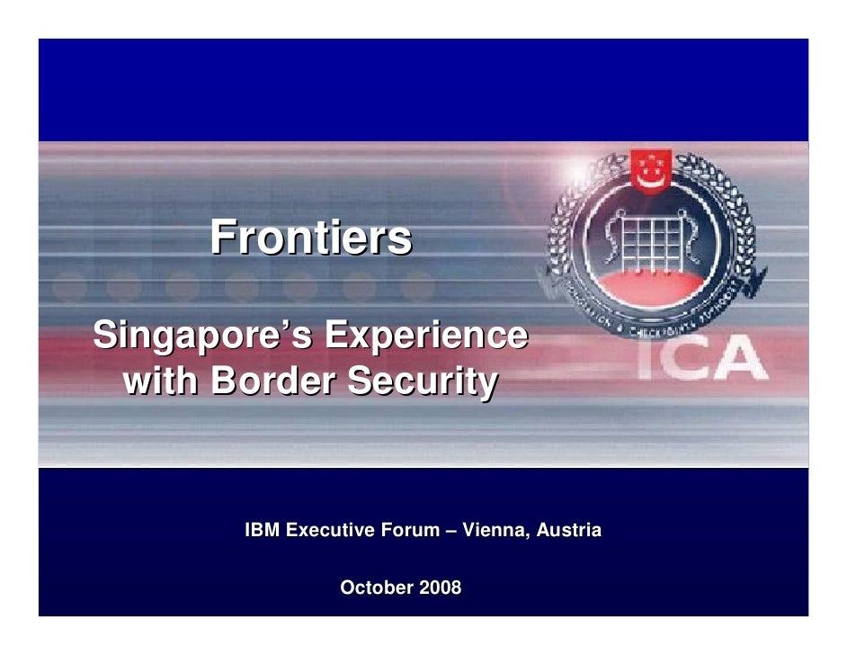 Frontiers  Singapore's Experience  with Border Security          IBM Executive Forum – Vienna, Austria                  Oc...