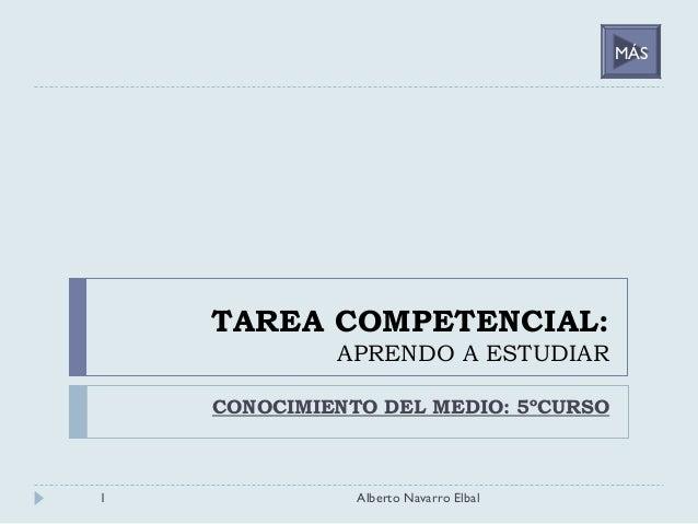 TAREA COMPETENCIAL: APRENDO A ESTUDIAR CONOCIMIENTO DEL MEDIO: 5ºCURSO 1 Alberto Navarro Elbal MÁS