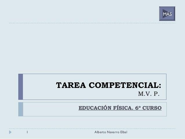 TAREA COMPETENCIAL: M.V. P. EDUCACIÓN FÍSICA. 6º CURSO 1 Alberto Navarro Elbal MÁS