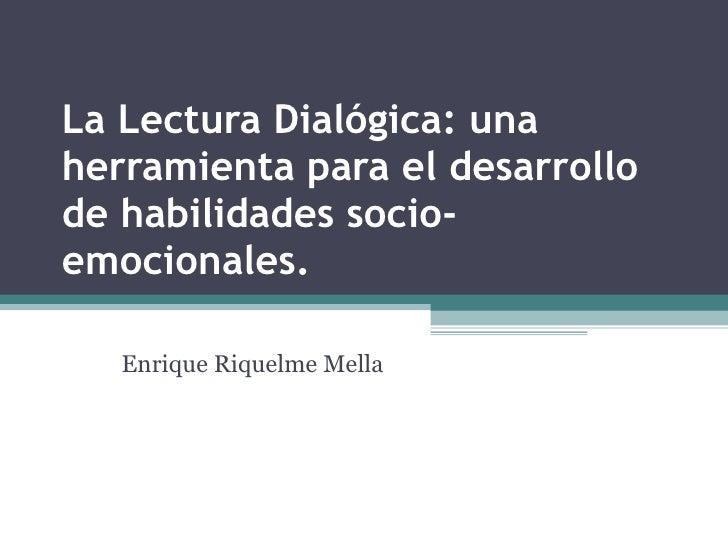 La Lectura Dialógica: una herramienta para el desarrollo de habilidades socio-emocionales.  Enrique Riquelme Mella