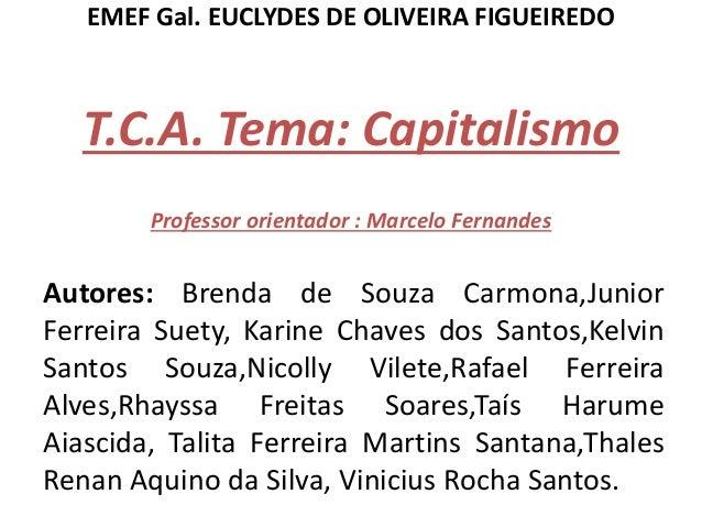 EMEF Gal. EUCLYDES DE OLIVEIRA FIGUEIREDO T.C.A. Tema: Capitalismo Professor orientador : Marcelo Fernandes Autores: Brend...