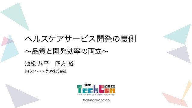#denatechcon ヘルスケアサービス開発の裏側 ~品質と開発効率の両立~ DeSCヘルスケア株式会社 池松 恭平 四方 裕